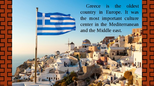 Greece is the oldest country in Europe. It was the most important culture center in the Mediterranean and the Middle east.