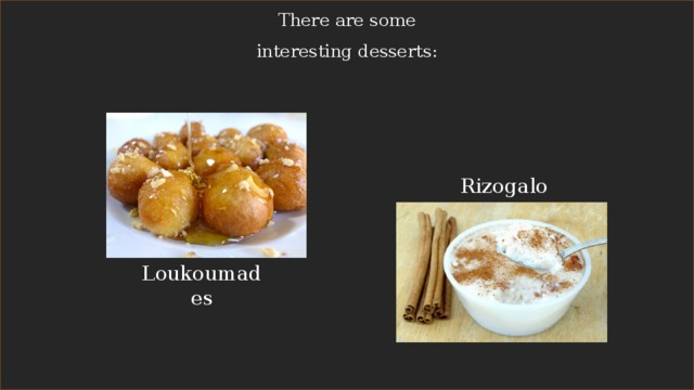 There are some interesting desserts: Rizogalo Loukoumades