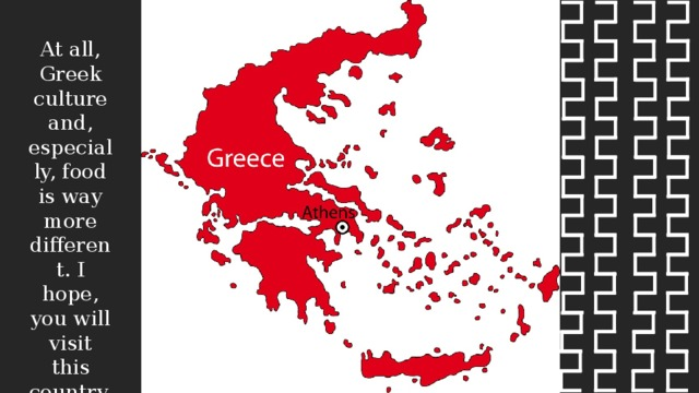 At all, Greek culture and, especially, food is way more different. I hope, you will visit this country.