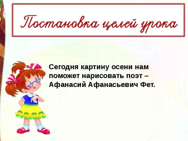 Сегодня картину осени нам поможет нарисовать поэт – Афанасий Афанасьевич Фет.