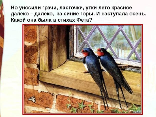Но уносили грачи, ласточки, утки лето красное далеко – далеко, за синие горы. И наступала осень. Какой она была в стихах Фета?