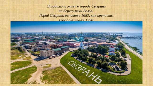Я родился и живу в городе Сызрани  на берегу реки Волга.  Город Сызрань основан в 1683, как крепость.  Городом стал в 1796.