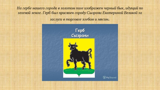 На гербе нашего города в золотом поле изображен черный бык, идущий по зеленой земле. Герб был присвоен городу Сызрани Екатериной Великой за заслуги в торговле хлебом и мясом .