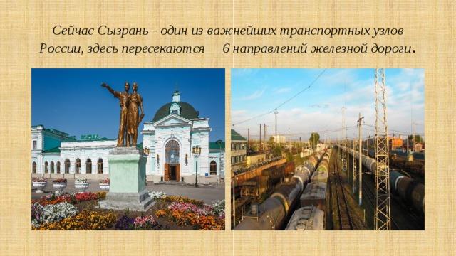 Сейчас Сызрань - один из важнейших транспортных узлов России, здесь пересекаются 6 направлений железной дороги .