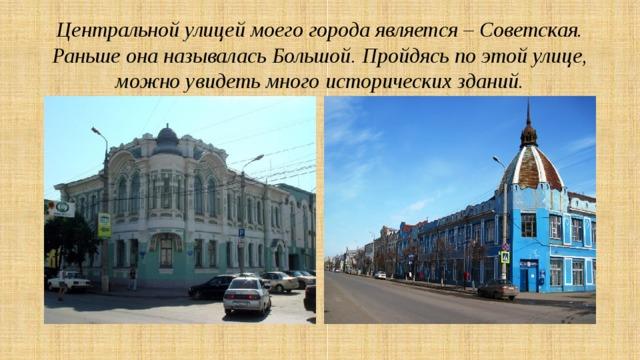 Центральной улицей моего города является – Советская. Раньше она называлась Большой. Пройдясь по этой улице, можно увидеть много исторических зданий.
