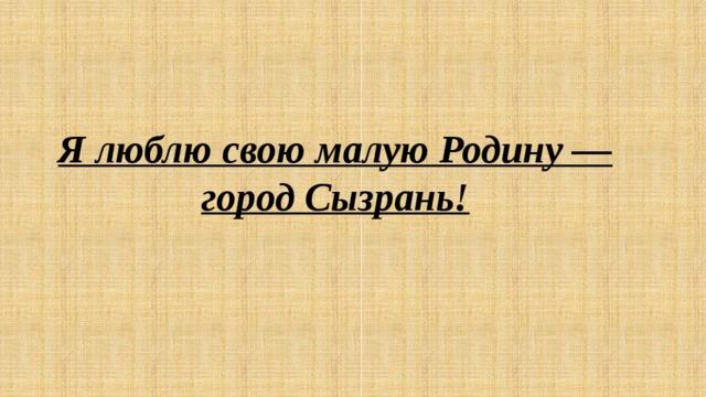 Я люблю свою малую Родину — город Сызрань!