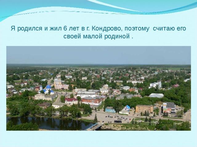 Я родился и жил 6 лет в г. Кондрово, поэтому считаю его своей малой родиной .