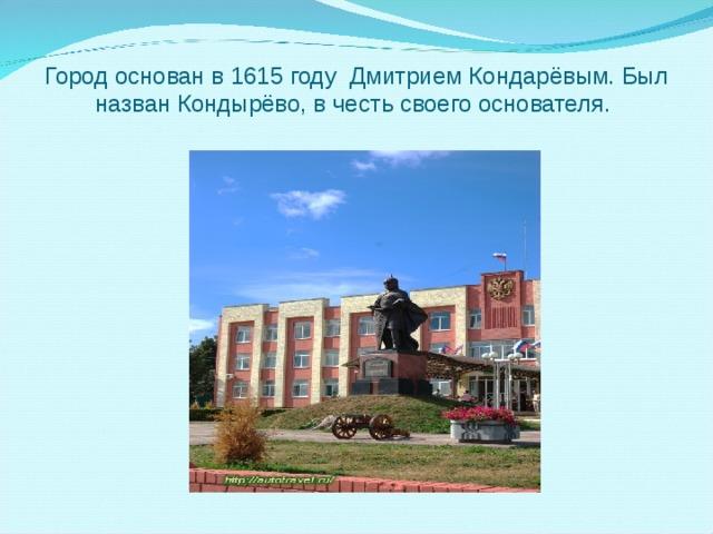 Город основан в 1615 году Дмитрием Кондарёвым. Был назван Кондырёво, в честь своего основателя.