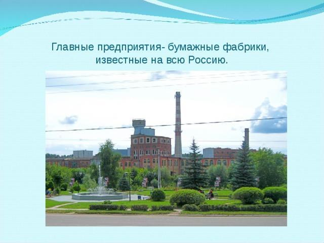 Главные предприятия- бумажные фабрики,  известные на всю Россию.
