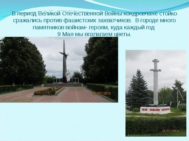 В период Великой Отечественной Войны кондровчане стойко сражались против фашистских захватчиков. В городе много памятников войнам- героям, куда каждый год  9 Мая мы возлагаем цветы.