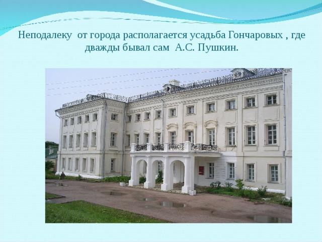 Неподалеку от города располагается усадьба Гончаровых , где дважды бывал сам А.С. Пушкин.