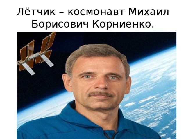 Лётчик – космонавт Михаил Борисович Корниенко.