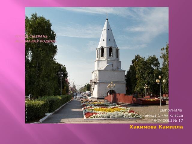 Город Сызрань –  моя малая Родина .   Выполнила ученица 1 «А» класса ГБОУ СОШ № 17 Хакимова Камилла