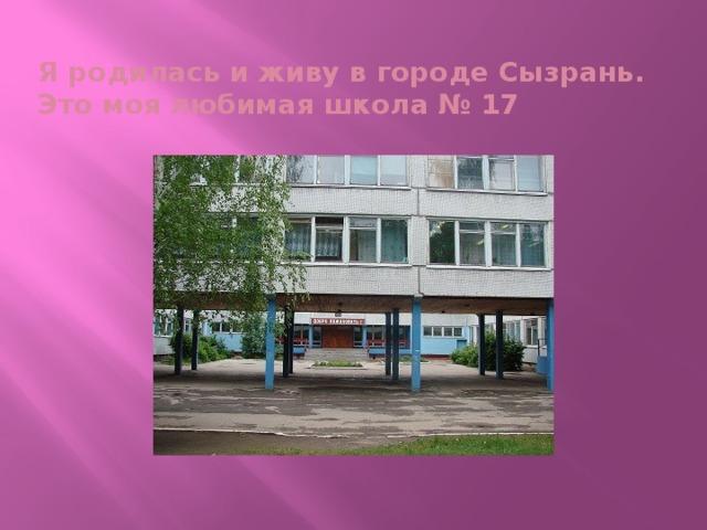 Я родилась и живу в городе Сызрань.  Это моя любимая школа № 17