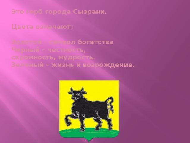 Это герб города Сызрани.   Цвета означают:   Золотой – символ богатства  Черный – честность,  скромность, мудрость.  Зеленый – жизнь и возрождение.