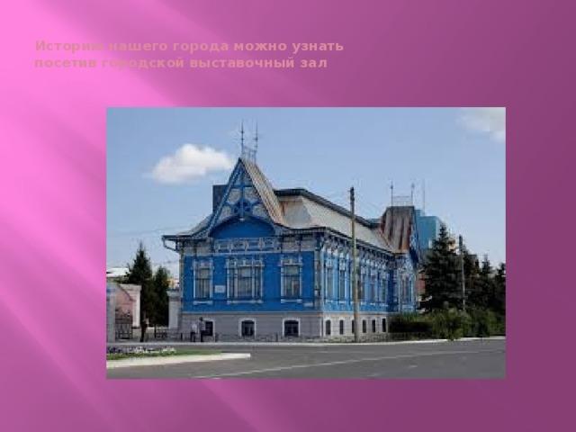 Историю нашего города можно узнать  посетив городской выставочный зал