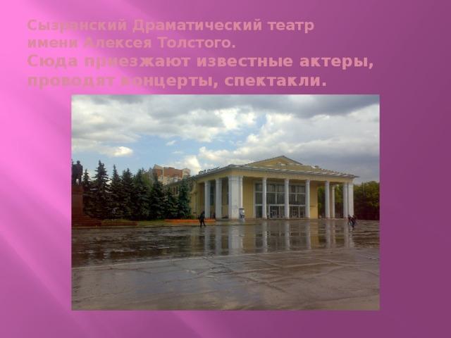 Сызранский Драматический театр  имени Алексея Толстого.  Сюда приезжают известные актеры,  проводят концерты, спектакли.