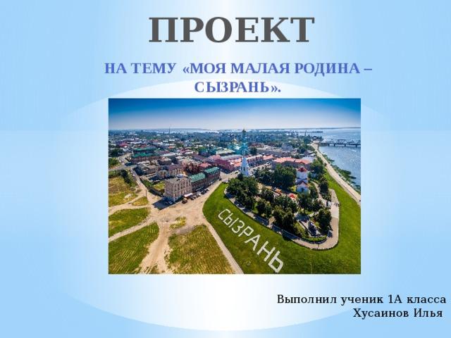 ПРОЕКТ   На тему «Моя малая родина – Сызрань».  Выполнил ученик 1А класса  Хусаинов Илья