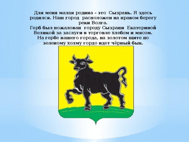 Для меня малая родина – это Сызрань. Я здесь родился. Наш город расположен на правом берегу реки Волга.  Герб был пожалован городу Сызрани Екатериной Великой за заслуги в торговле хлебом и мясом.  На гербе нашего города, на золотом щите по зеленому холму гордо идет чёрный бык.