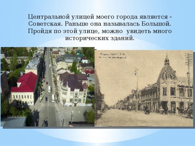 Центральной улицей моего города является - Советская. Раньше она называлась Большой. Пройдя по этой улице, можно увидеть много исторических зданий.