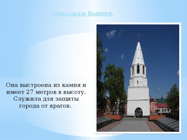 Спасская башня.     Она выстроена из камня и имеет 27 метров в высоту. Служила для защиты города от врагов.