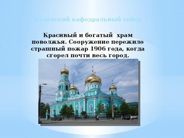 Казанский кафедральный собор  Красивый и богатый храм поволжья. Сооружение пережило страшный пожар 1906 года, когда сгорел почти весь город.