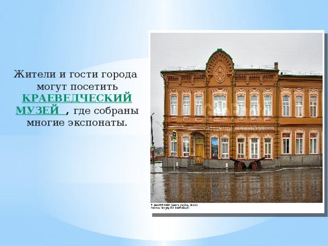 Жители и гости города могут посетить Краеведческий музей ,  где собраны многие экспонаты.
