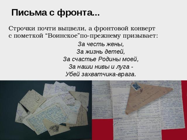 """Письма с фронта...  Строчки почти выцвели, а фронтовой конверт с пометкой """"Воинское""""по-прежнему призывает: За честь жены, За жизнь детей, За счастье Родины моей, За наши нивы и луга - Убей захватчика-врага."""