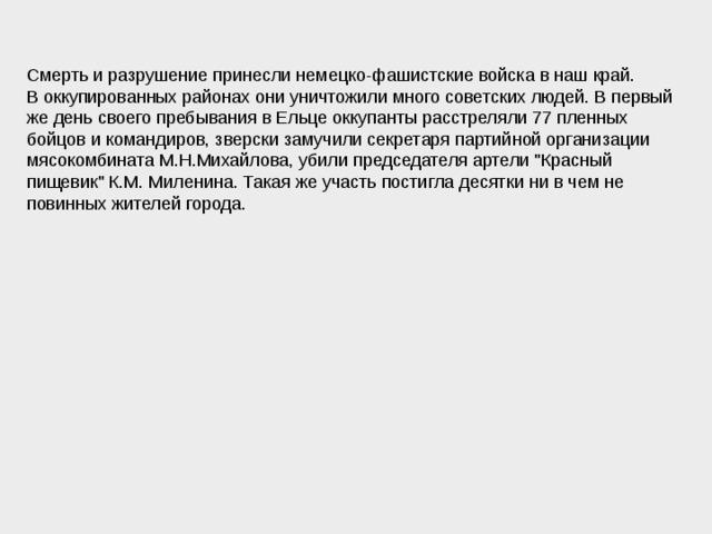 Смерть и разрушение принесли немецко-фашистские войска в наш край. В оккупированных районах они уничтожили много советских людей. В первый же день своего пребывания в Ельце оккупанты расстреляли 77 пленных бойцов и командиров, зверски замучили секретаря партийной организации мясокомбината М.Н.Михайлова, убили председателя артели