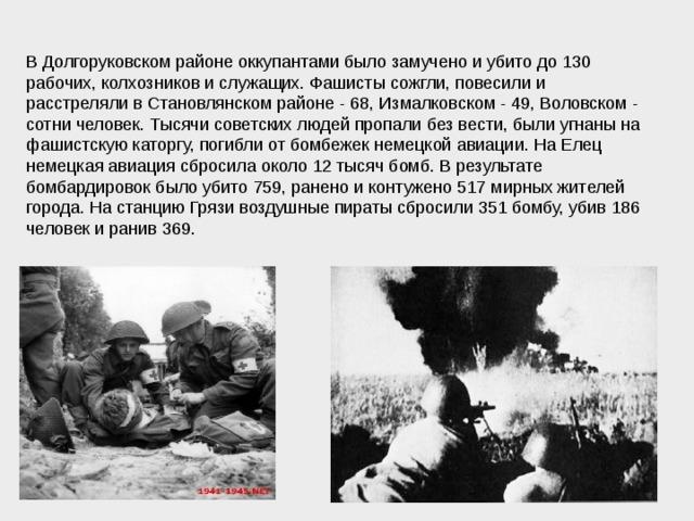 В Долгоруковском районе оккупантами было замучено и убито до 130 рабочих, колхозников и служащих. Фашисты сожгли, повесили и расстреляли в Становлянском районе - 68, Измалковском - 49, Воловском - сотни человек. Тысячи советских людей пропали без вести, были угнаны на фашистскую каторгу, погибли от бомбежек немецкой авиации. На Елец немецкая авиация сбросила около 12 тысяч бомб. В результате бомбардировок было убито 759, ранено и контужено 517 мирных жителей города. На станцию Грязи воздушные пираты сбросили 351 бомбу, убив 186 человек и ранив 369.