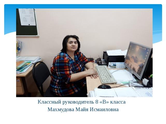 Классный руководитель 8 «В» класса Махмудова Майя Исмаиловна