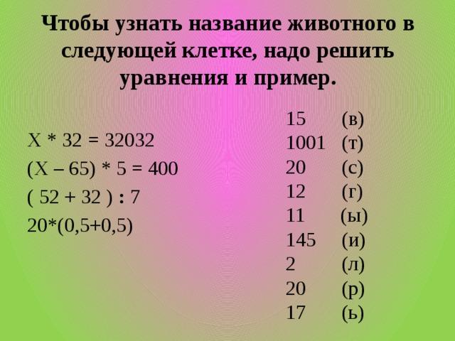 Чтобы узнать название животного в следующей клетке, надо решить уравнения и пример. 15 (в) 1001 (т) 20 (с) 12 (г) 11 (ы) 145 (и) 2 (л) 20 (р) 17 (ь) Х * 32 = 32032 (Х – 65) * 5 = 400 ( 52 + 32 ) : 7 20*(0,5+0,5)