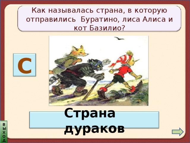 Как называлась страна, в которую отправились Буратино, лиса Алиса и кот Базилио? С Страна дураков выход