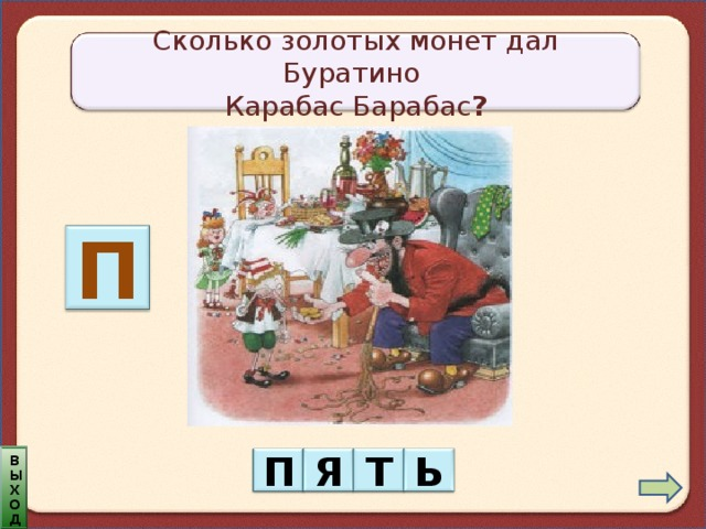 Сколько золотых монет дал Буратино Карабас Барабас ? П выход П Я Т Ь