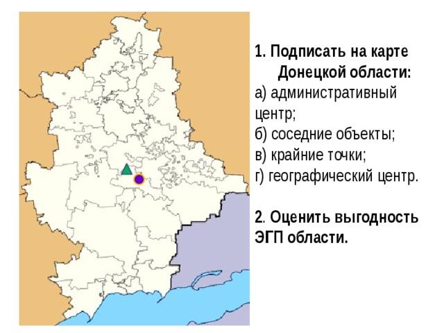 1. Подписать на карте Донецкой области:  а) административный центр;  б) соседние объекты;  в) крайние точки;  г) географический центр.   2 . Оценить выгодность ЭГП области.