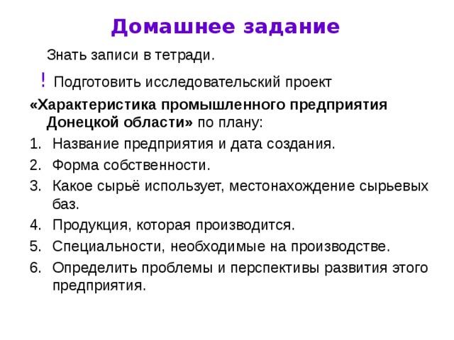 Домашнее задание  Знать записи в тетради.  !  Подготовить исследовательский проект «Характеристика промышленного предприятия Донецкой области» по плану: