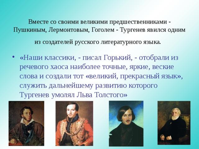 Вместе со своими великими предшественниками - Пушкиным, Лермонтовым, Гоголем - Тургенев явился одним из создателей русского литературного языка.