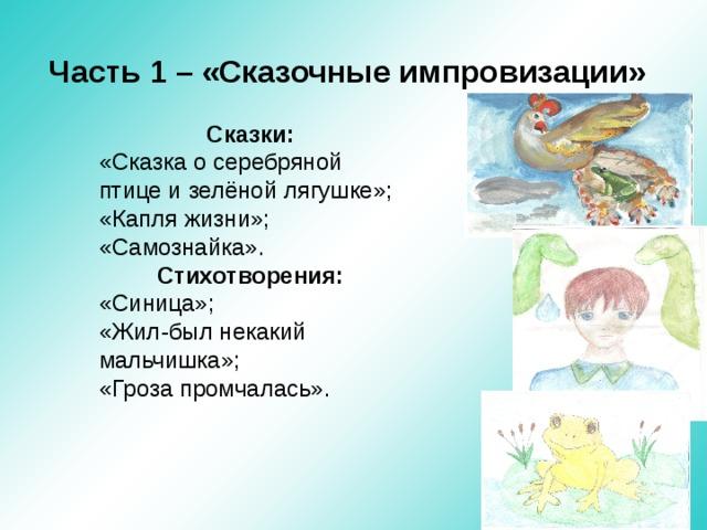 Часть 1 – «Сказочные импровизации» Сказки: «Сказка о серебряной птице и зелёной лягушке»; «Капля жизни»; «Самознайка». Стихотворения: «Синица»; «Жил-был некакий мальчишка»; «Гроза промчалась».