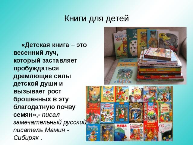 Книги для детей «Детская книга – это весенний луч, который заставляет пробуждаться дремлющие силы детской души и вызывает рост брошенных в эту благодатную почву семян»,- писал замечательный русский писатель Мамин - Сибиряк .