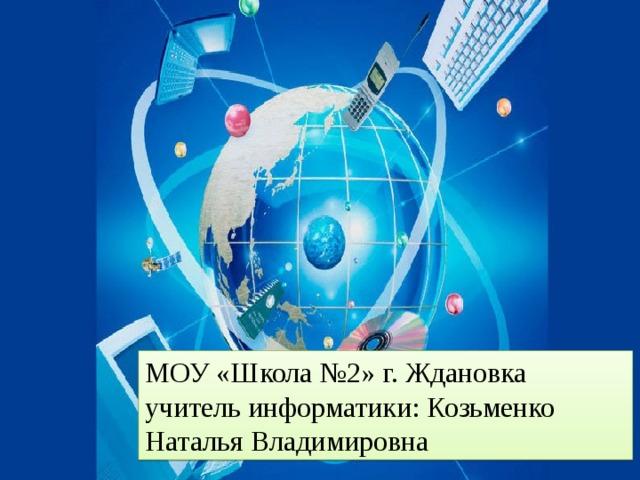 МОУ «Школа №2» г. Ждановка учитель информатики: Козьменко Наталья Владимировна