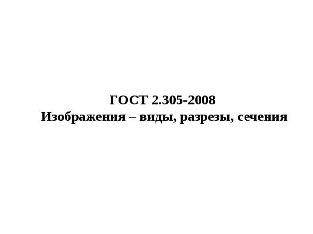ГОСТ 2.305-2008  Изображения – виды, разрезы, сечения