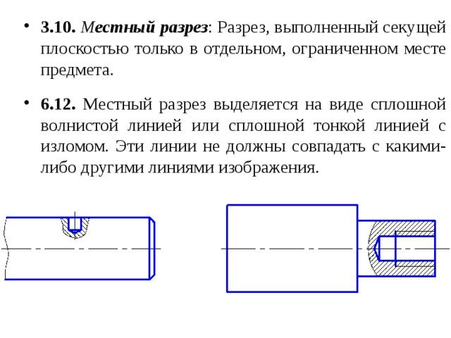 3.10.  М естный  разрез : Разрез, выполненный секущей плоскостью только в отдельном, ограниченном месте предмета.  6.12. Местный разрез выделяется на виде сплошной волнистой линией или сплошной тонкой линией с изломом. Эти линии не должны совпадать с какими-либо другими линиями изображения.