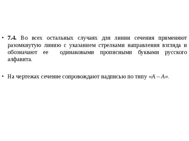 7.4. Во всех остальных случаях для линии сечения применяют разомкнутую линию с указанием стрелками направления взгляда и обозначают ее одинаковыми прописными буквами русского алфавита. На чертежах сечение сопровождают надписью по типу «А – А».
