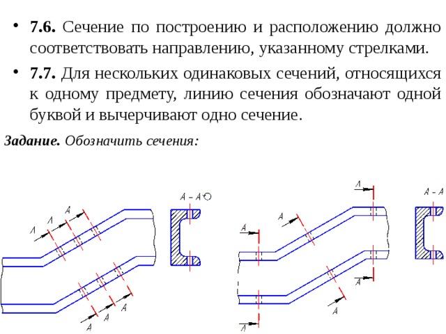 7.6. Сечение по построению и расположению должно соответствовать направлению, указанному стрелками. 7.7. Для нескольких одинаковых сечений, относящихся к одному предмету, линию сечения обозначают одной буквой и вычерчивают одно сечение.