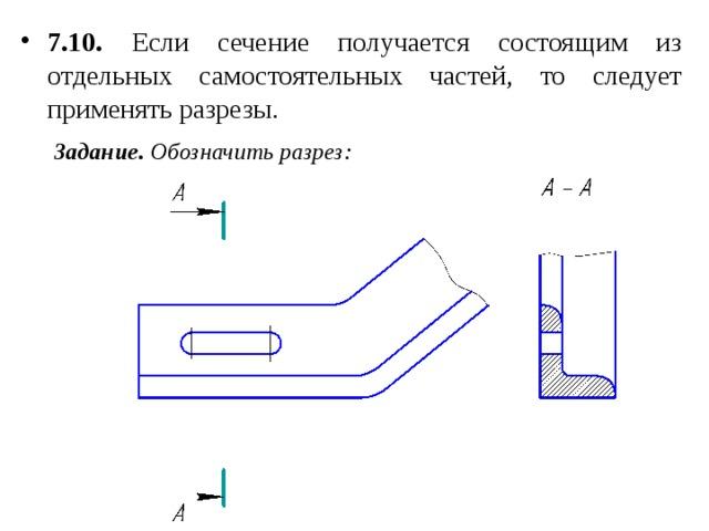 7.10. Если сечение получается состоящим из отдельных самостоятельных частей, то следует применять разрезы.