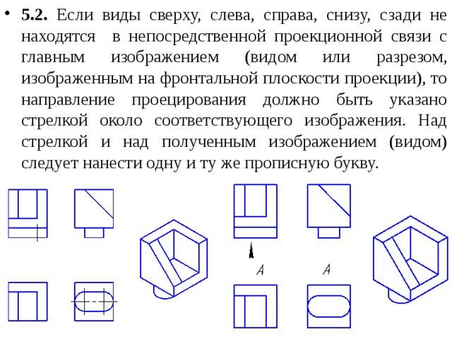 5.2. Если виды сверху, слева, справа, снизу, сзади не находятся в непосредственной проекционной связи с главным изображением (видом или разрезом, изображенным на фронтальной плоскости проекции), то направление проецирования должно быть указано стрелкой около соответствующего изображения. Над стрелкой и над полученным изображением (видом) следует нанести одну и ту же прописную букву.