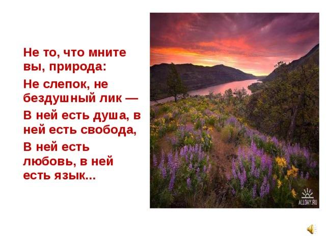 Не то, что мните вы, природа:  Не слепок, не бездушный лик —  В ней есть душа, в ней есть свобода,  В ней есть любовь, в ней есть язык...