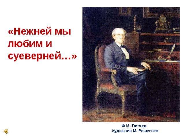 «Нежней мы любим и суеверней…»  Ф.И. Тютчев.  Художник М. Решетнев