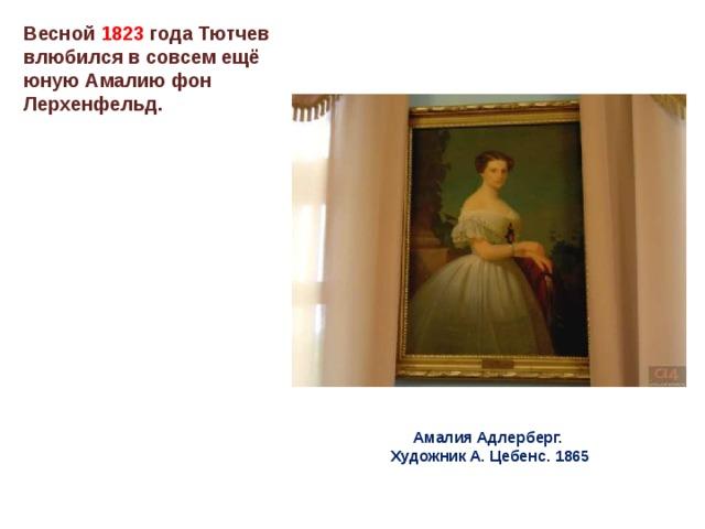 Весной 1823 года Тютчев влюбился в совсем ещё юную Амалию фон Лерхенфельд. Амалия Адлерберг.  Художник А. Цебенс. 1865