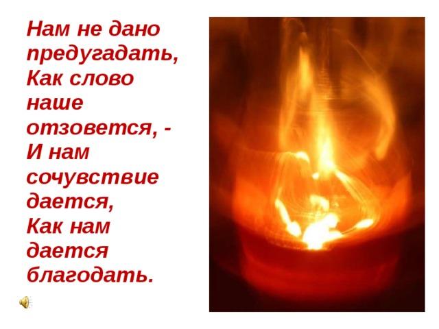 Нам не дано предугадать,  Как слово наше отзовется, -  И нам сочувствие дается,  Как нам дается благодать.